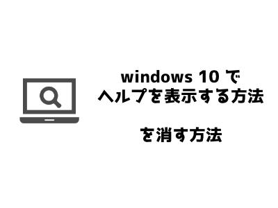 「windows10でヘルプを表示する方法」を消す方法